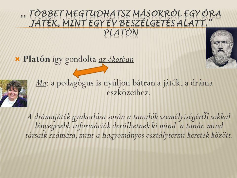  Platón így gondolta az ókorban Ma: a pedagógus is nyúljon bátran a játék, a dráma eszközeihez. A drámajáték gyakorlása során a tanulók személyiségér