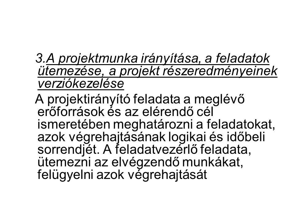 3.A projektmunka irányítása, a feladatok ütemezése, a projekt részeredményeinek verziókezelése A projektirányító feladata a meglévő erőforrások és az