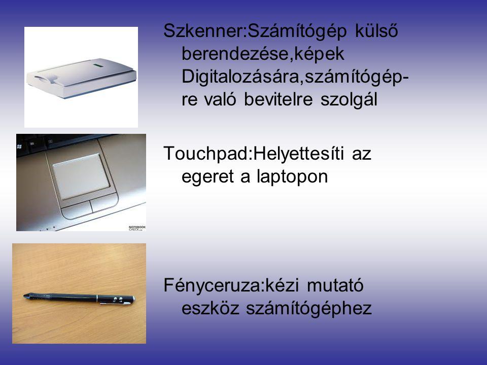 Szkenner:Számítógép külső berendezése,képek Digitalozására,számítógép- re való bevitelre szolgál Touchpad:Helyettesíti az egeret a laptopon Fényceruza:kézi mutató eszköz számítógéphez