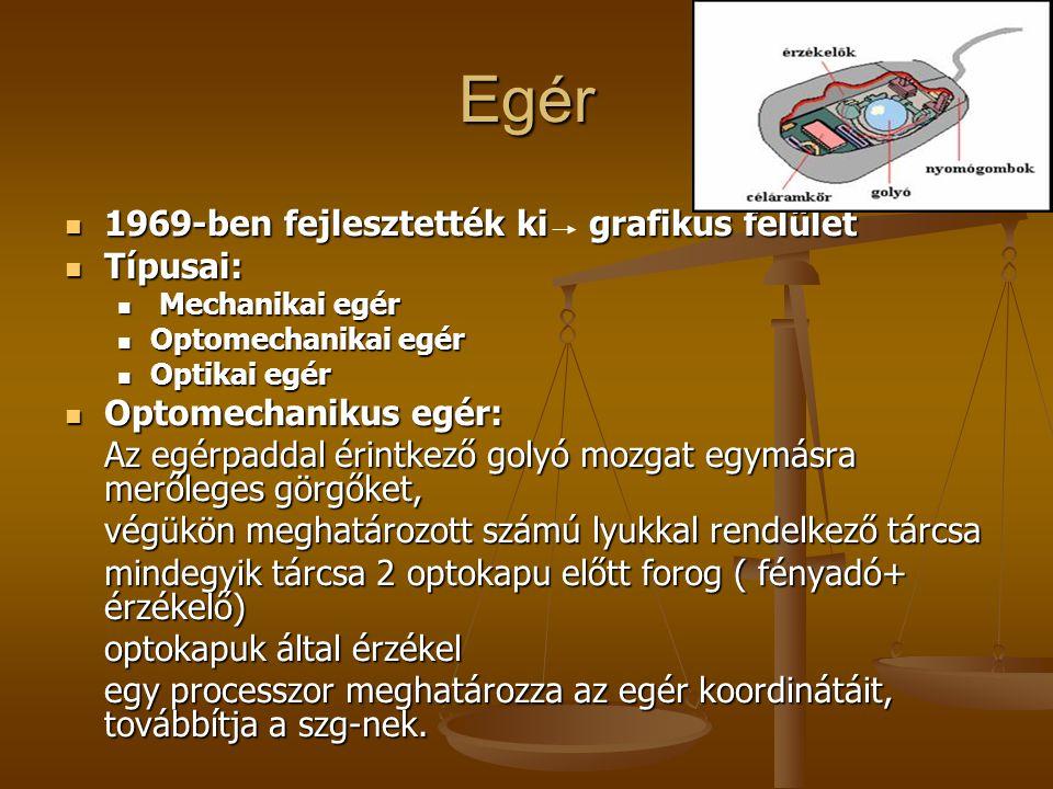 Egér Optikai egér: Optikai egér: optikai fényszálat bocsát ki Négyzethálós fémrácsos alátét Alján egy fénykibocsátó dióda, fénye erről verődik vissza, ill.