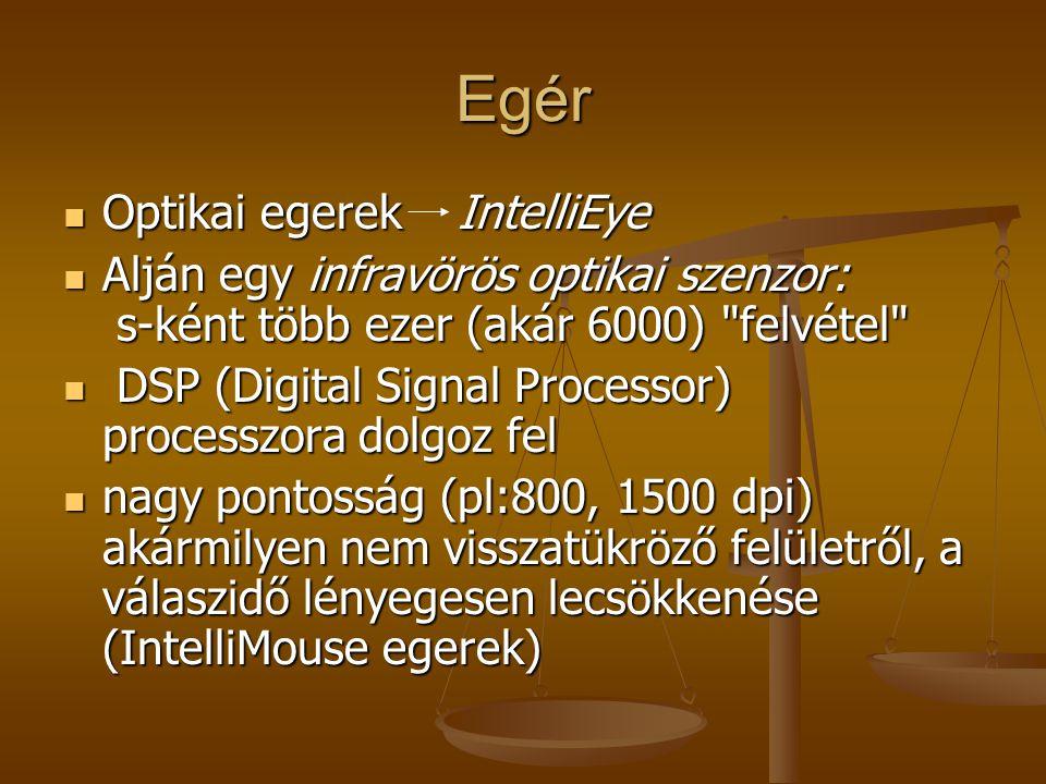 Egér Csatlakoztatási lehetőség: soros port, PS/2 port, USB soros port, PS/2 port, USB Rádióhullám, infravörös fény Rádióhullám, infravörös fény Hanyattegér (trackball) Hanyattegér (trackball) A golyó két, egymással párhuzamos görgőn pihen.
