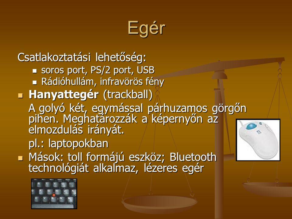 Egér Csatlakoztatási lehetőség: soros port, PS/2 port, USB soros port, PS/2 port, USB Rádióhullám, infravörös fény Rádióhullám, infravörös fény Hanyat