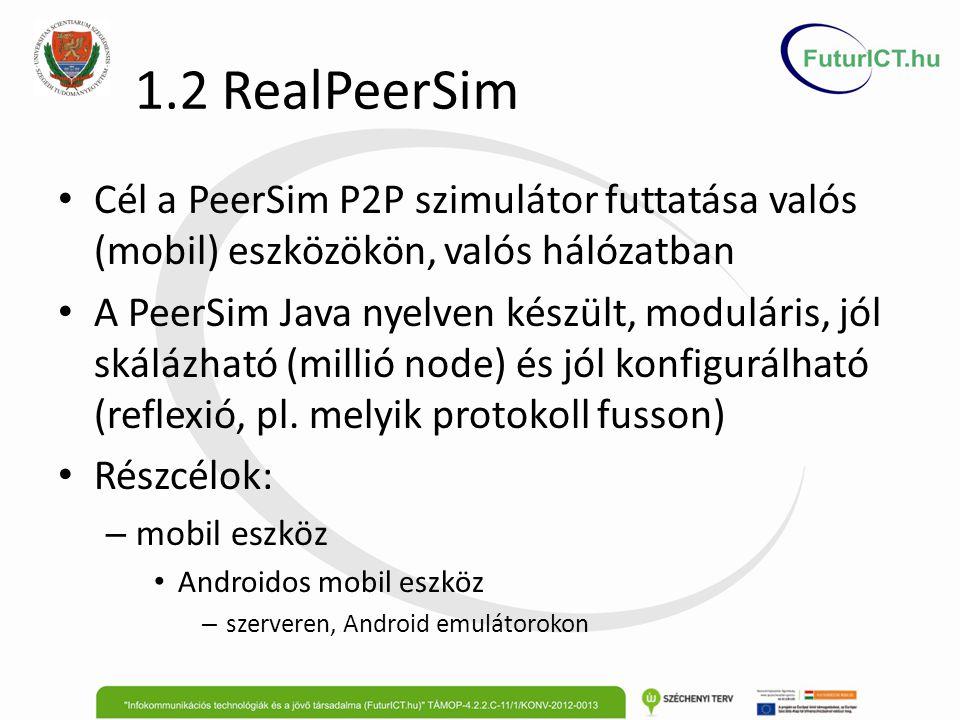 1.2 RealPeerSim Megvalósítás Android emulátorokon Szerveren virtuális gépek (Linuxok) futnak, mert egy gép maximum 16 Android emulátort kezelhet Egy emulátor egyetlen node a P2P hálózaton és jelenleg Java socketen kommunikálnak Egy központi (virtuális) gépen futó web szerver segítségével indíthatók a kísérletek Android emulátorokon fut egy alkalmazás, amely letölti a kísérletekhez a fájlokat, majd futtatja azt A virtuális gépek és emulátorok indítása, leállítása, fordítása Ant és bash scriptek segítségével történik