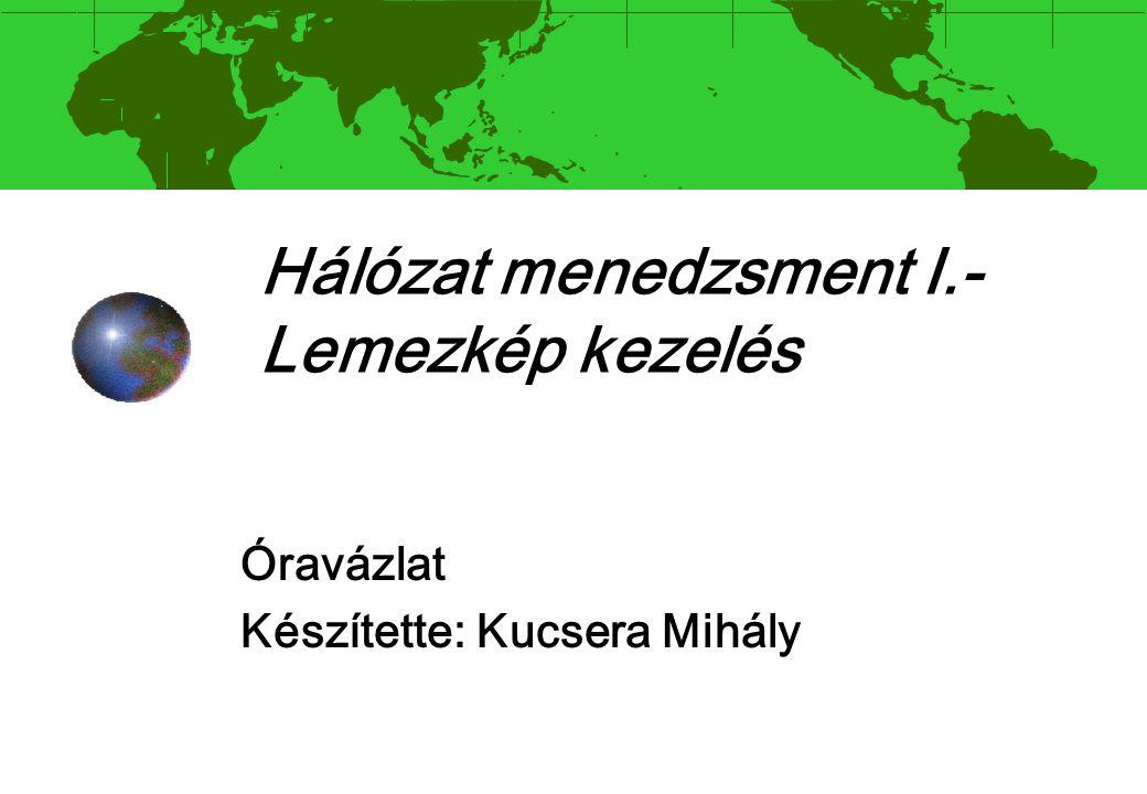 Hálózat menedzsment I.- Lemezkép kezelés Óravázlat Készítette: Kucsera Mihály