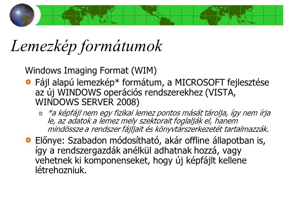 Lemezkép formátumok Windows Imaging Format (WIM) Fájl alapú lemezkép* formátum, a MICROSOFT fejlesztése az új WINDOWS operációs rendszerekhez (VISTA, WINDOWS SERVER 2008) *a képfájl nem egy fizikai lemez pontos mását tárolja, így nem írja le, az adatok a lemez mely szektorait foglalják el, hanem mindössze a rendszer fájljait és könyvtárszerkezetét tartalmazzák.