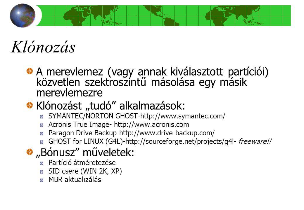"""Klónozás A merevlemez (vagy annak kiválasztott partíciói) közvetlen szektroszintű másolása egy másik merevlemezre Klónozást """"tudó alkalmazások: SYMANTEC/NORTON GHOST-http://www.symantec.com/ Acronis True Image- http://www.acronis.com Paragon Drive Backup-http://www.drive-backup.com/ GHOST for LINUX (G4L)-http://sourceforge.net/projects/g4l- freeware!."""