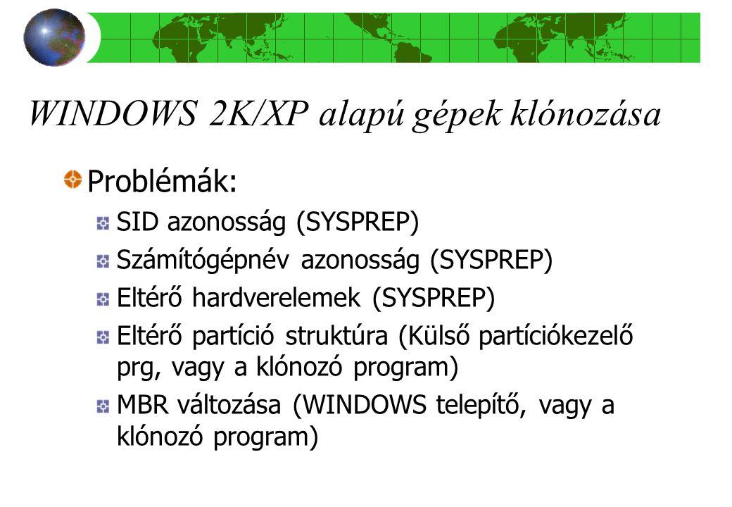 WINDOWS 2K/XP alapú gépek klónozása Problémák: SID azonosság (SYSPREP) Számítógépnév azonosság (SYSPREP) Eltérő hardverelemek (SYSPREP) Eltérő partíció struktúra (Külső partíciókezelő prg, vagy a klónozó program) MBR változása (WINDOWS telepítő, vagy a klónozó program)