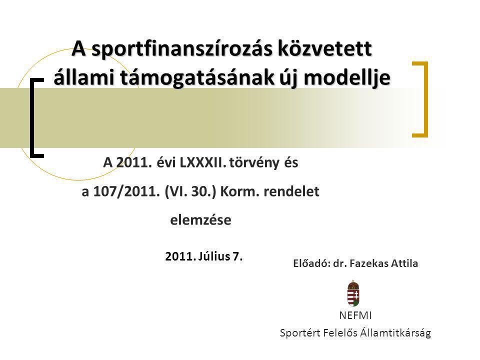 A sportfinanszírozás közvetett állami támogatásának új modellje Előadó: dr. Fazekas Attila NEFMI Sportért Felelős Államtitkárság A 2011. évi LXXXII. t