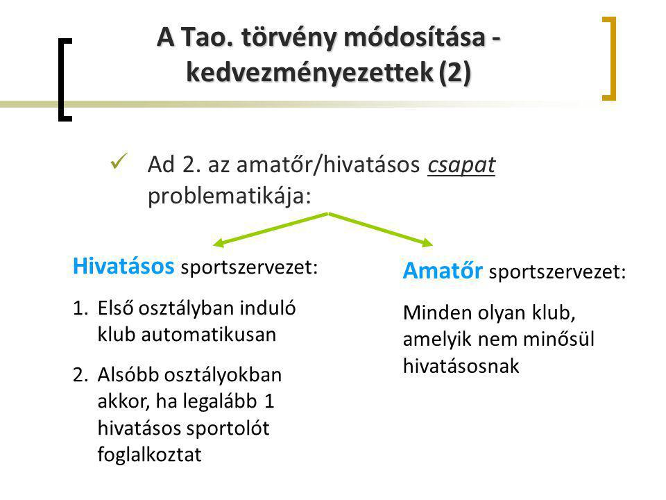 A Tao. törvény módosítása - kedvezményezettek (2) Ad 2. az amatőr/hivatásos csapat problematikája: Hivatásos sportszervezet: 1.Első osztályban induló