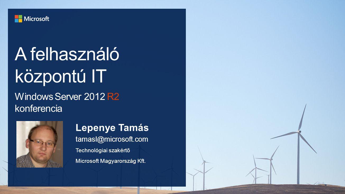 A felhasználó központú IT Windows Server 2012 R2 konferencia Lepenye Tamás tamasl@microsoft.com Technológiai szakértő Microsoft Magyarország Kft.
