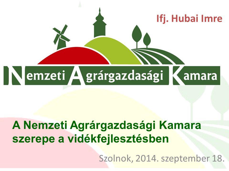 Ifj. Hubai Imre A Nemzeti Agrárgazdasági Kamara szerepe a vidékfejlesztésben Szolnok, 2014. szeptember 18.