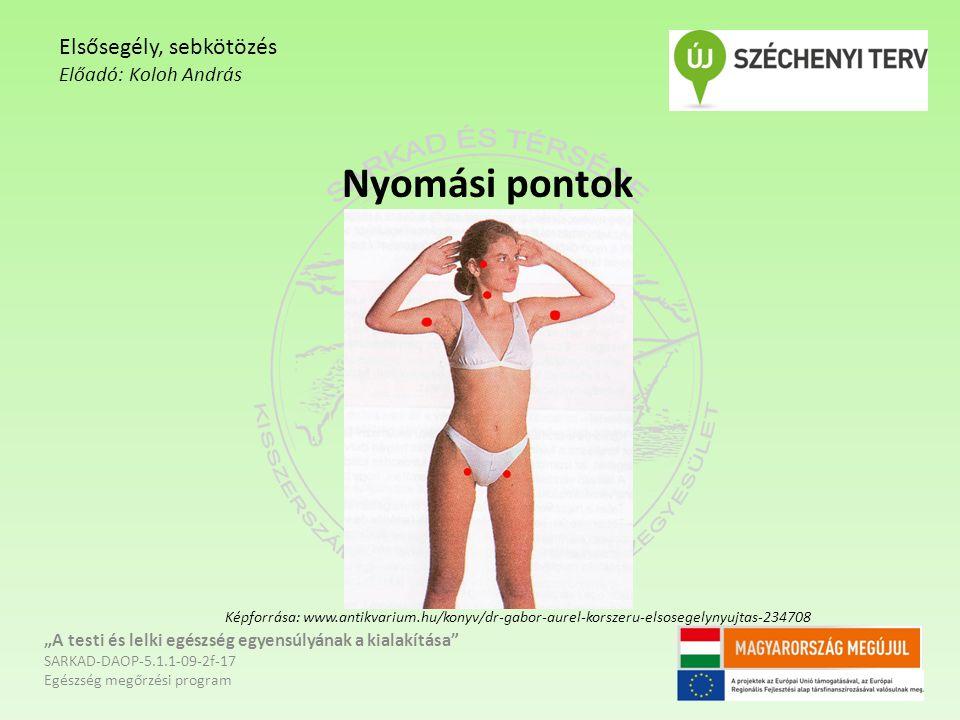 """Nyomási pontok """"A testi és lelki egészség egyensúlyának a kialakítása SARKAD-DAOP-5.1.1-09-2f-17 Egészség megőrzési program Elsősegély, sebkötözés Előadó: Koloh András Képforrása: www.antikvarium.hu/konyv/dr-gabor-aurel-korszeru-elsosegelynyujtas-234708"""