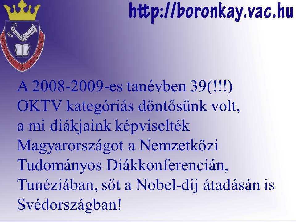 A 2008-2009-es tanévben 39(!!!) OKTV kategóriás döntősünk volt, a mi diákjaink képviselték Magyarországot a Nemzetközi Tudományos Diákkonferencián, Tunéziában, sőt a Nobel-díj átadásán is Svédországban!