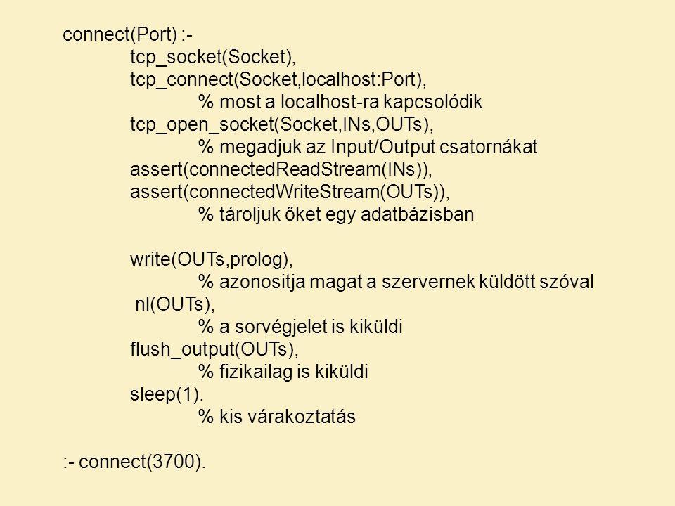 connect(Port) :- tcp_socket(Socket), tcp_connect(Socket,localhost:Port), % most a localhost-ra kapcsolódik tcp_open_socket(Socket,INs,OUTs), % megadjuk az Input/Output csatornákat assert(connectedReadStream(INs)), assert(connectedWriteStream(OUTs)), % tároljuk őket egy adatbázisban write(OUTs,prolog), % azonositja magat a szervernek küldött szóval nl(OUTs), % a sorvégjelet is kiküldi flush_output(OUTs), % fizikailag is kiküldi sleep(1).