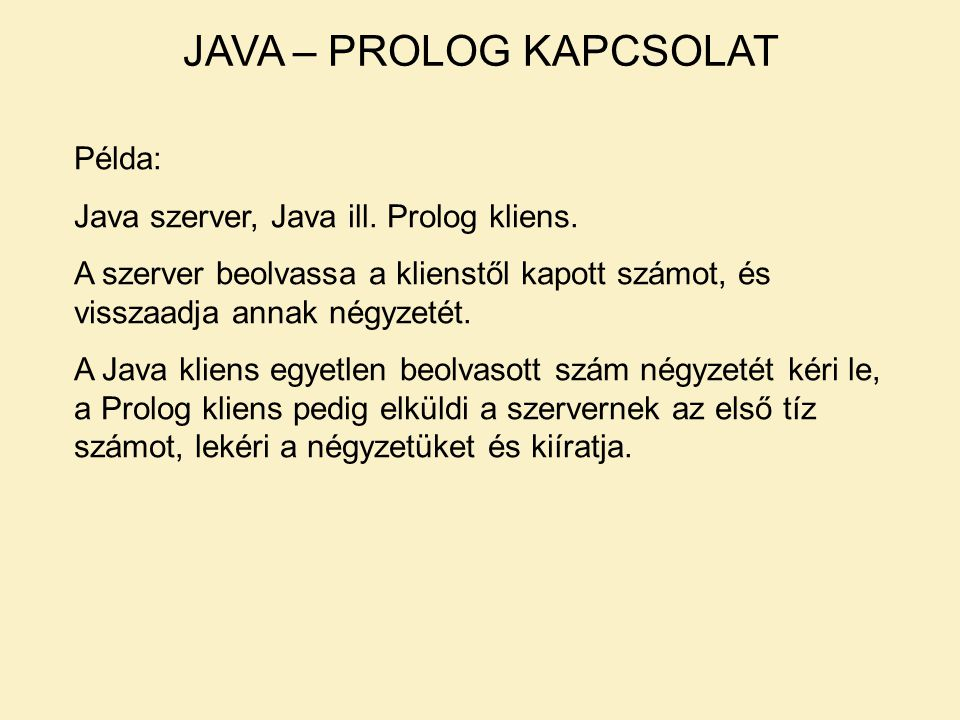 JAVA – PROLOG KAPCSOLAT Példa: Java szerver, Java ill. Prolog kliens. A szerver beolvassa a klienstől kapott számot, és visszaadja annak négyzetét. A