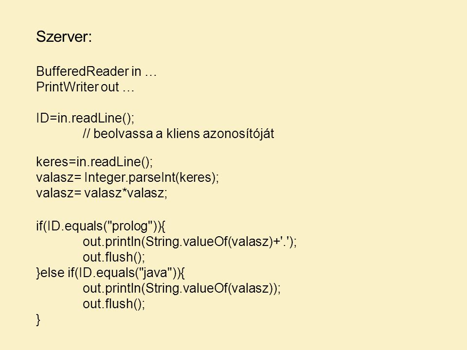 Szerver: BufferedReader in … PrintWriter out … ID=in.readLine(); // beolvassa a kliens azonosítóját keres=in.readLine(); valasz= Integer.parseInt(keres); valasz= valasz*valasz; if(ID.equals( prolog )){ out.println(String.valueOf(valasz)+ . ); out.flush(); }else if(ID.equals( java )){ out.println(String.valueOf(valasz)); out.flush(); }