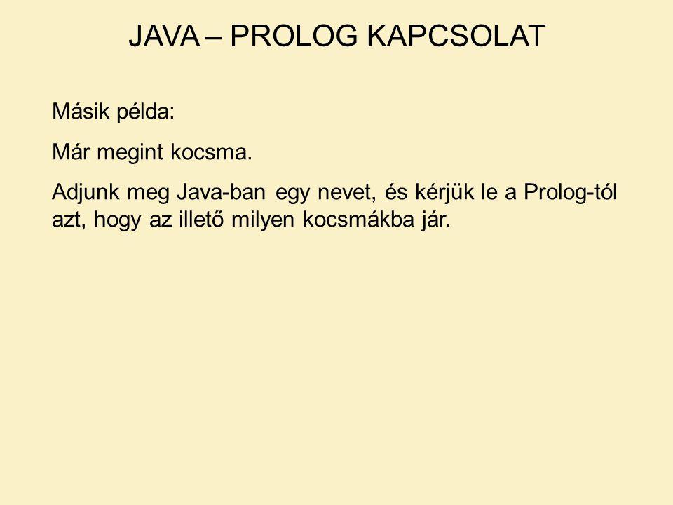 JAVA – PROLOG KAPCSOLAT Másik példa: Már megint kocsma. Adjunk meg Java-ban egy nevet, és kérjük le a Prolog-tól azt, hogy az illető milyen kocsmákba
