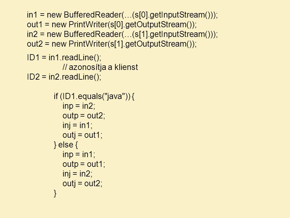 in1 = new BufferedReader(…(s[0].getInputStream())); out1 = new PrintWriter(s[0].getOutputStream()); in2 = new BufferedReader(…(s[1].getInputStream())); out2 = new PrintWriter(s[1].getOutputStream()); ID1 = in1.readLine(); // azonosítja a klienst ID2 = in2.readLine(); if (ID1.equals( java )) { inp = in2; outp = out2; inj = in1; outj = out1; } else { inp = in1; outp = out1; inj = in2; outj = out2; }