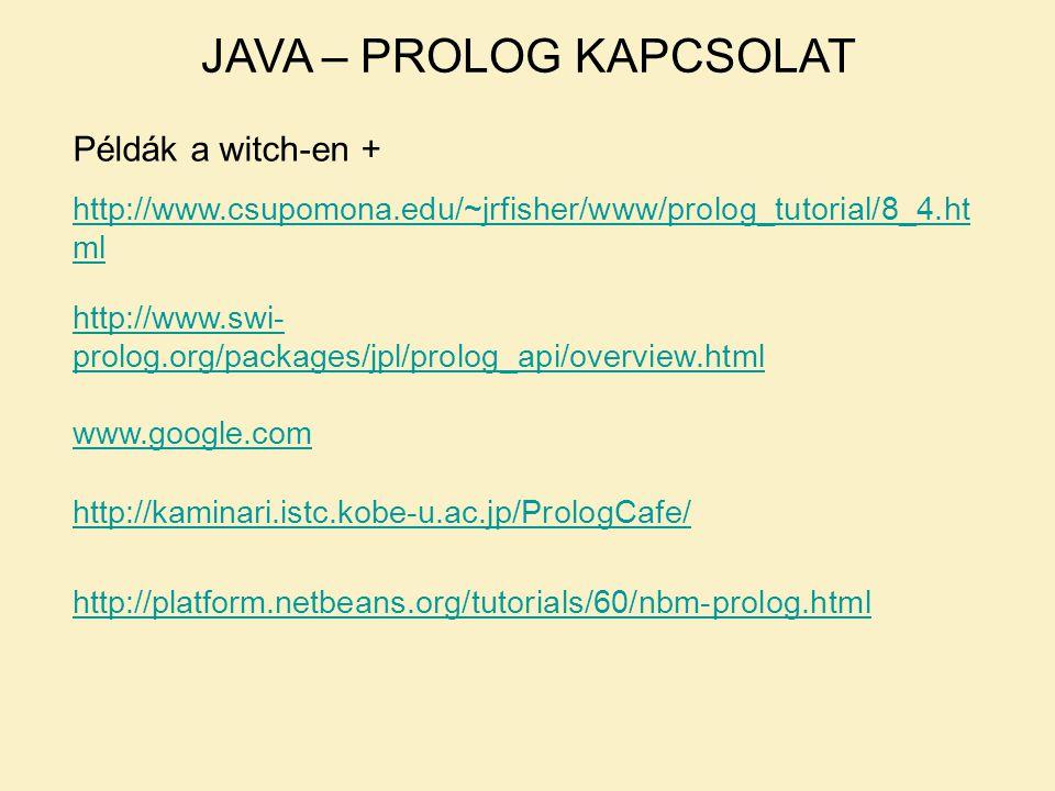 JAVA – PROLOG KAPCSOLAT Példák a witch-en + http://www.csupomona.edu/~jrfisher/www/prolog_tutorial/8_4.ht ml http://www.swi- prolog.org/packages/jpl/prolog_api/overview.html www.google.com http://kaminari.istc.kobe-u.ac.jp/PrologCafe/ http://platform.netbeans.org/tutorials/60/nbm-prolog.html