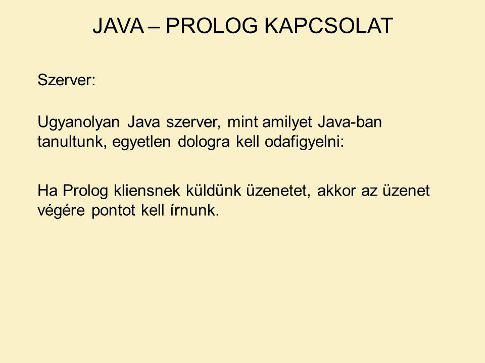JAVA – PROLOG KAPCSOLAT Szerver: Ugyanolyan Java szerver, mint amilyet Java-ban tanultunk, egyetlen dologra kell odafigyelni: Ha Prolog kliensnek küldünk üzenetet, akkor az üzenet végére pontot kell írnunk.