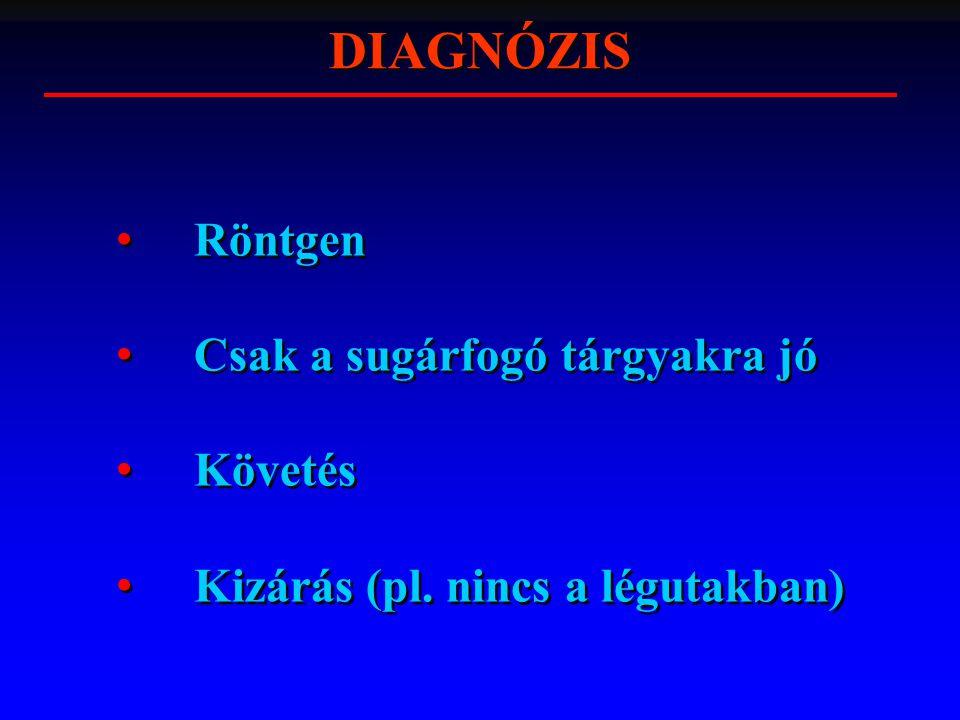 DIAGNÓZIS Röntgen Csak a sugárfogó tárgyakra jó Követés Kizárás (pl. nincs a légutakban) Röntgen Csak a sugárfogó tárgyakra jó Követés Kizárás (pl. ni