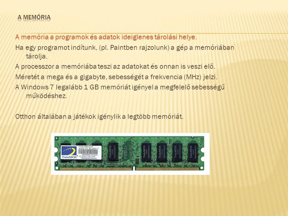 A memória a programok és adatok ideiglenes tárolási helye. Ha egy programot indítunk, (pl. Paintben rajzolunk) a gép a memóriában tárolja. A processzo