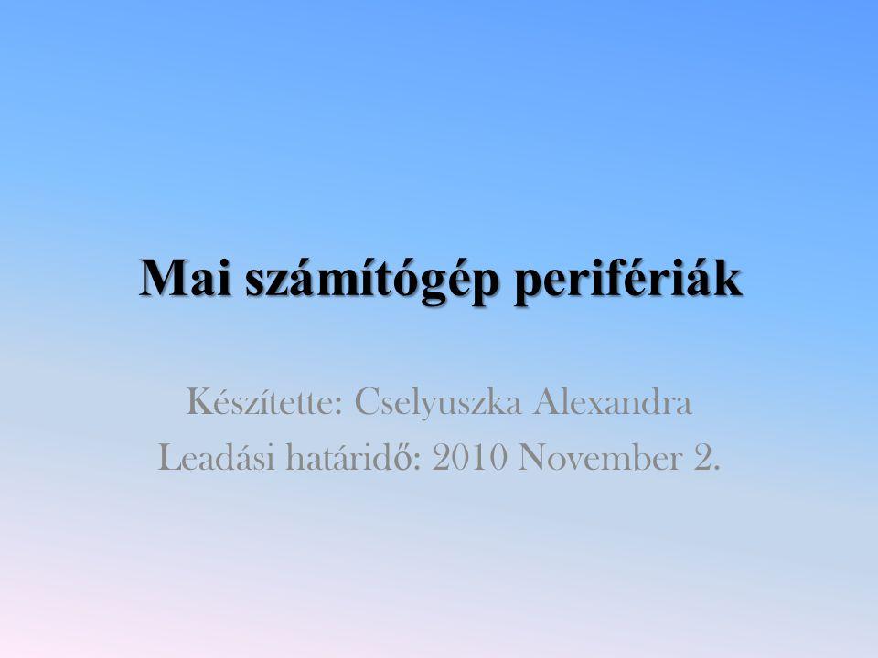 Mai számítógép perifériák Készítette: Cselyuszka Alexandra Leadási határid ő : 2010 November 2.
