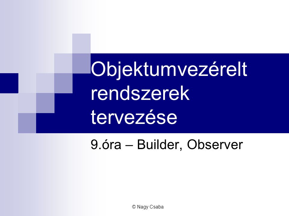 Szegedi Tudományegyetem – Szoftverfejlesztés Tanszék Builder - motiváció RTF konverter, ami tetszőleges formátumokba tud exportálni Könnyen bővíthetőnek kell lennie új formátumokkal © Nagy Csaba