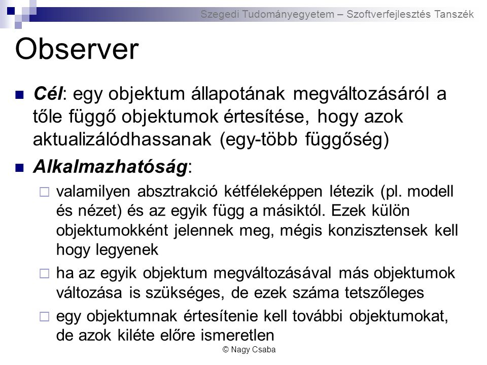 Szegedi Tudományegyetem – Szoftverfejlesztés Tanszék Observer Cél: egy objektum állapotának megváltozásáról a tőle függő objektumok értesítése, hogy azok aktualizálódhassanak (egy-több függőség) Alkalmazhatóság:  valamilyen absztrakció kétféleképpen létezik (pl.