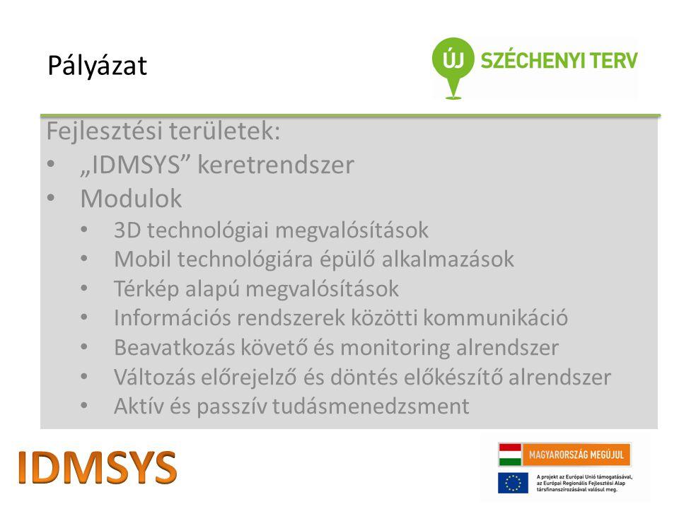 """Fejlesztési területek: """"IDMSYS keretrendszer Modulok 3D technológiai megvalósítások Mobil technológiára épülő alkalmazások Térkép alapú megvalósítások Információs rendszerek közötti kommunikáció Beavatkozás követő és monitoring alrendszer Változás előrejelző és döntés előkészítő alrendszer Aktív és passzív tudásmenedzsment Pályázat"""