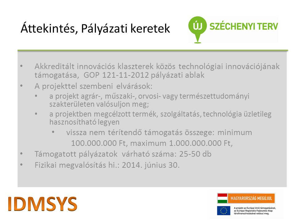 Akkreditált innovációs klaszterek közös technológiai innovációjának támogatása, GOP 121-11-2012 pályázati ablak A projekttel szembeni elvárások: a projekt agrár-, műszaki-, orvosi- vagy természettudományi szakterületen valósuljon meg; a projektben megcélzott termék, szolgáltatás, technológia üzletileg hasznosítható legyen vissza nem térítendő támogatás összege: minimum 100.000.000 Ft, maximum 1.000.000.000 Ft, Támogatott pályázatok várható száma: 25-50 db Fizikai megvalósítás hi.: 2014.