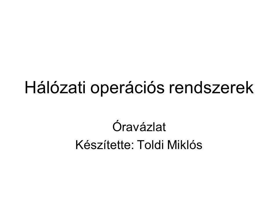 Hálózati operációs rendszerek Óravázlat Készítette: Toldi Miklós