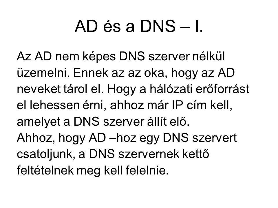 AD és a DNS – I. Az AD nem képes DNS szerver nélkül üzemelni. Ennek az az oka, hogy az AD neveket tárol el. Hogy a hálózati erőforrást el lehessen érn