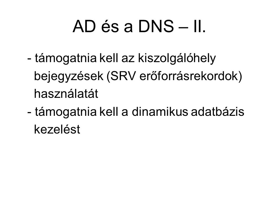 AD és a DNS – II. - támogatnia kell az kiszolgálóhely bejegyzések (SRV erőforrásrekordok) használatát - támogatnia kell a dinamikus adatbázis kezelést