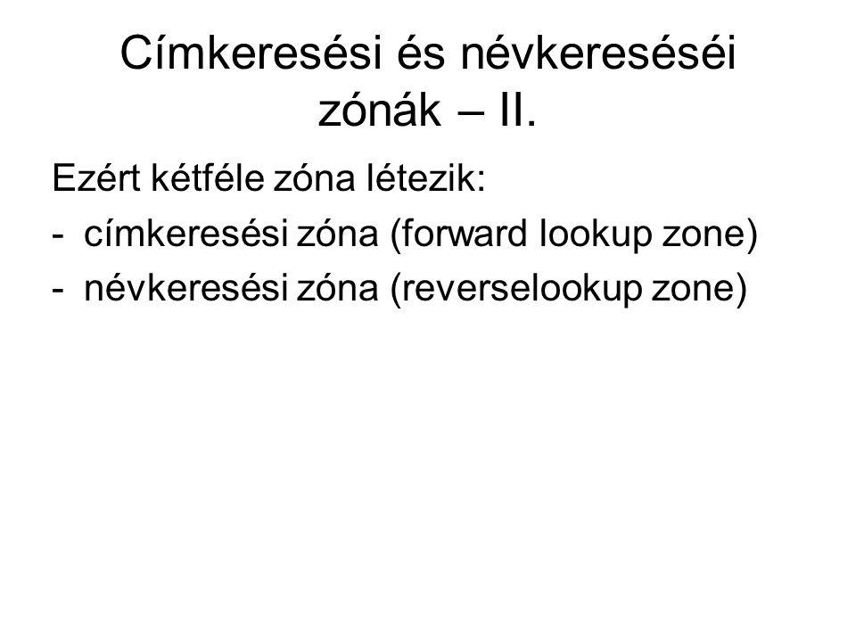 Címkeresési és névkereséséi zónák – II. Ezért kétféle zóna létezik: -címkeresési zóna (forward lookup zone) -névkeresési zóna (reverselookup zone)