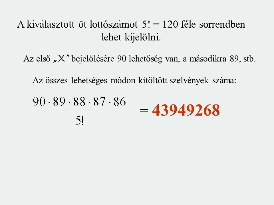 """A kiválasztott öt lottószámot 5! = 120 féle sorrendben lehet kijelölni. Az első """"X"""" bejelölésére 90 lehetőség van, a másodikra 89, stb. = 43949268 Az"""