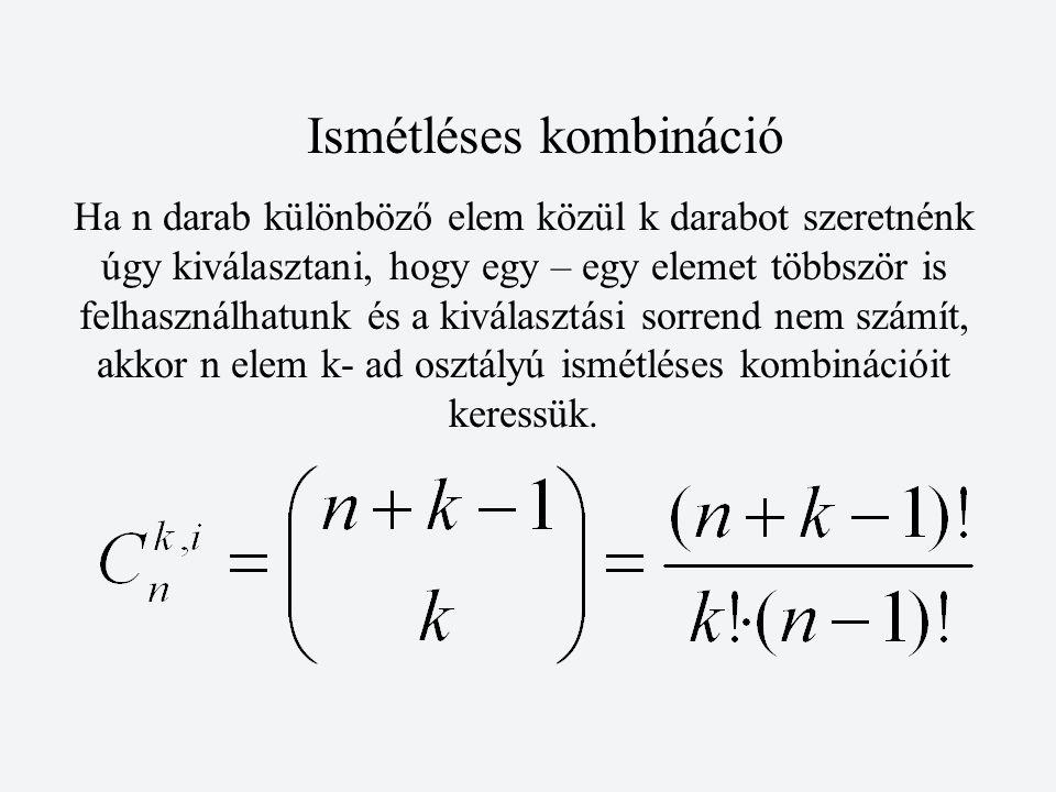 Ismétléses kombináció Ha n darab különböző elem közül k darabot szeretnénk úgy kiválasztani, hogy egy – egy elemet többször is felhasználhatunk és a kiválasztási sorrend nem számít, akkor n elem k- ad osztályú ismétléses kombinációit keressük.