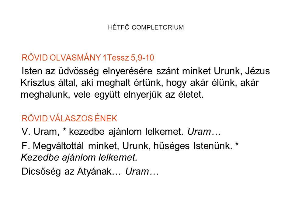 HÉTFŐ COMPLETORIUM RÖVID OLVASMÁNY 1Tessz 5,9-10 Isten az üdvösség elnyerésére szánt minket Urunk, Jézus Krisztus által, aki meghalt értünk, hogy akár