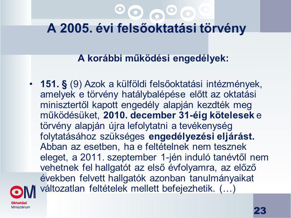 23 A 2005. évi felsőoktatási törvény A korábbi működési engedélyek: 151. § (9) Azok a külföldi felsőoktatási intézmények, amelyek e törvény hatálybalé