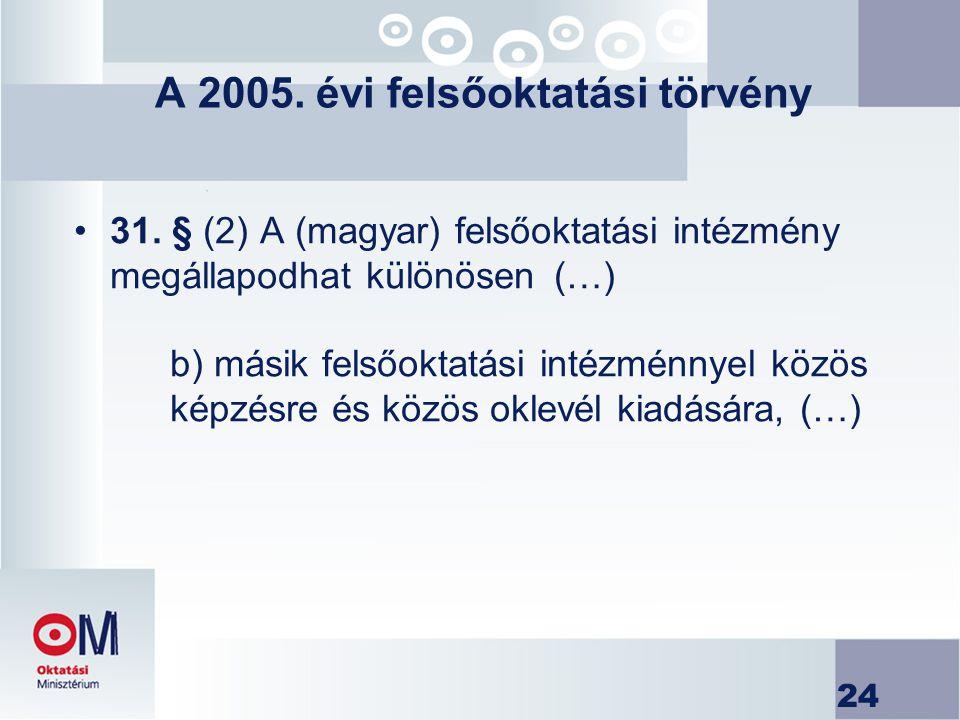 24 A 2005. évi felsőoktatási törvény 31. § (2) A (magyar) felsőoktatási intézmény megállapodhat különösen(…) b) másik felsőoktatási intézménnyel közös