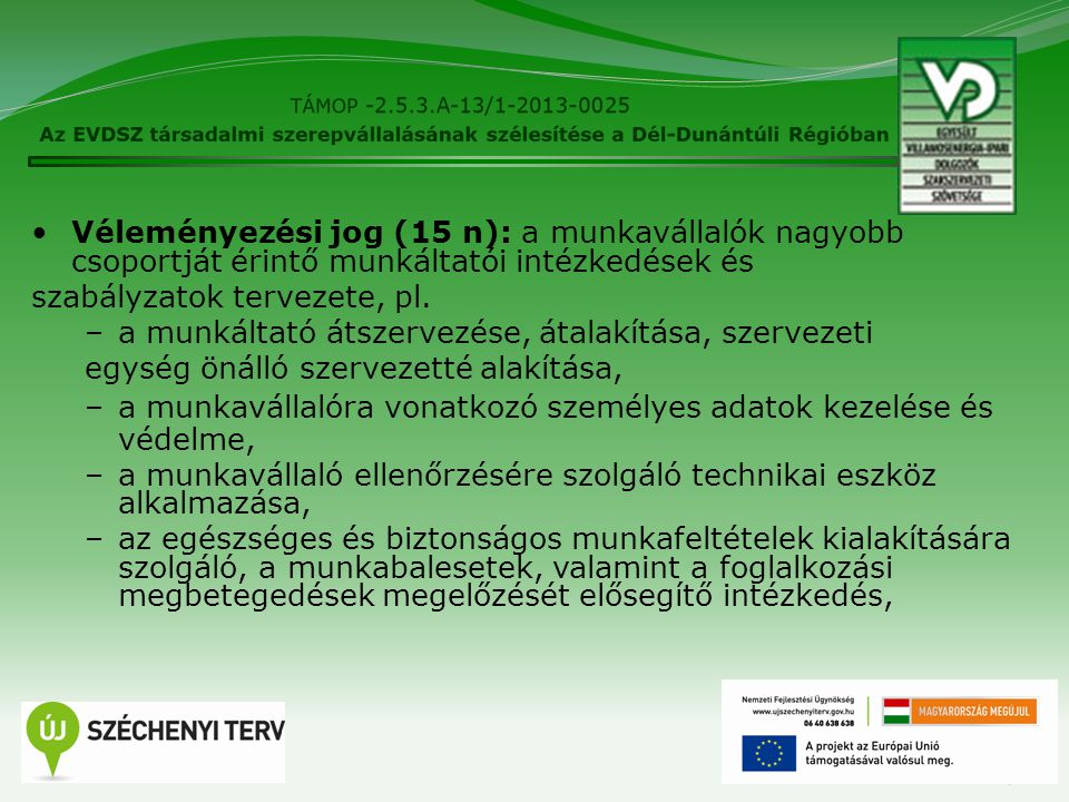 13 Véleményezési jog (15 n): a munkavállalók nagyobb csoportját érintő munkáltatói intézkedések és szabályzatok tervezete, pl. –a munkáltató átszervez