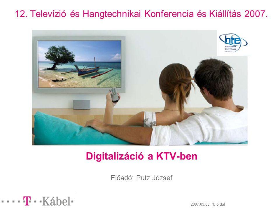 2007.05.03. 1. oldal 12. Televízió és Hangtechnikai Konferencia és Kiállítás 2007. Digitalizáció a KTV-ben Előadó: Putz József