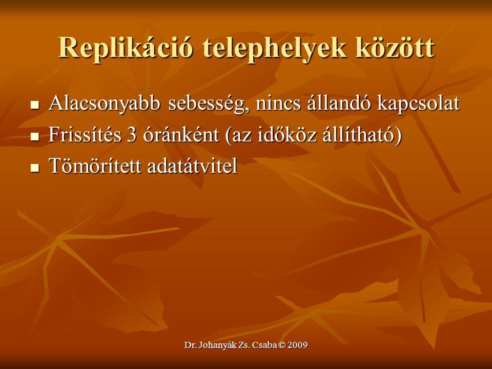 Dr. Johanyák Zs. Csaba © 2009 Replikáció telephelyek között Alacsonyabb sebesség, nincs állandó kapcsolat Alacsonyabb sebesség, nincs állandó kapcsola