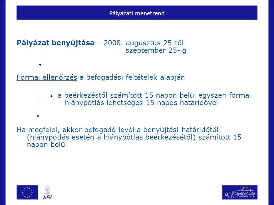 Pályázati menetrend Pályázat benyújtása – 2008. augusztus 25-től szeptember 25-ig Formai ellenőrzés a befogadási feltételek alapján a beérkezéstől szá