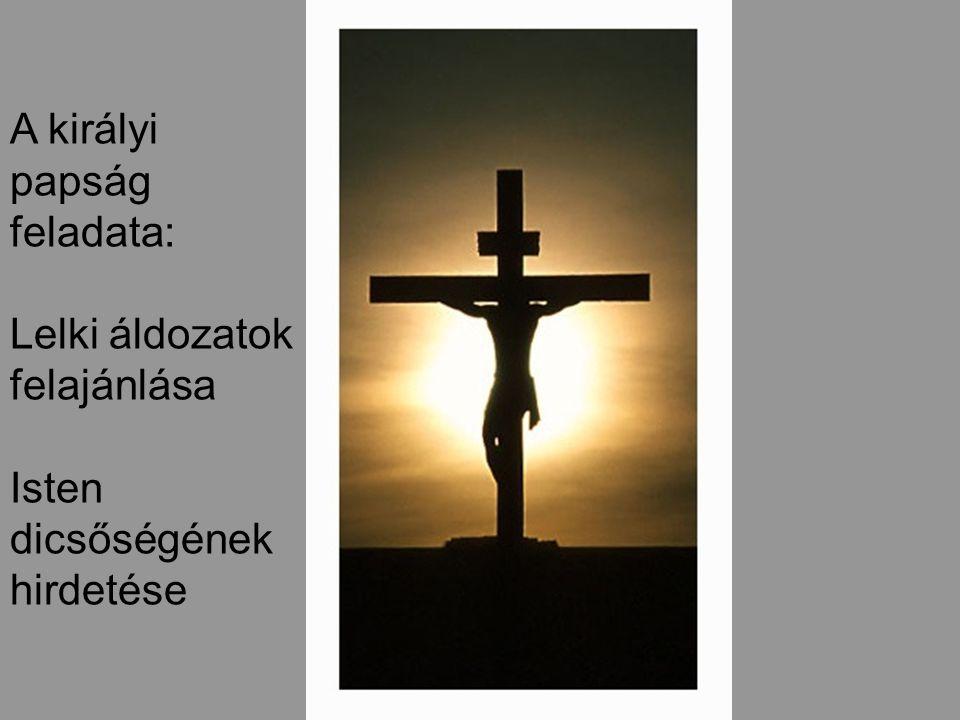 A királyi papság feladata: Lelki áldozatok felajánlása Isten dicsőségének hirdetése