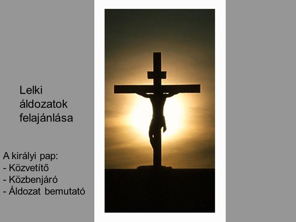 A királyi pap: - Közvetítő - Közbenjáró - Áldozat bemutató Lelki áldozatok felajánlása