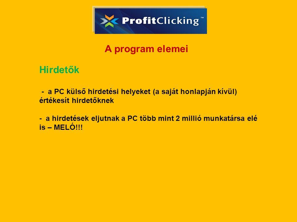 A program elemei Hirdetők - a PC külső hirdetési helyeket (a saját honlapján kívül) értékesít hirdetőknek - a hirdetések eljutnak a PC több mint 2 millió munkatársa elé is – MELÓ!!!
