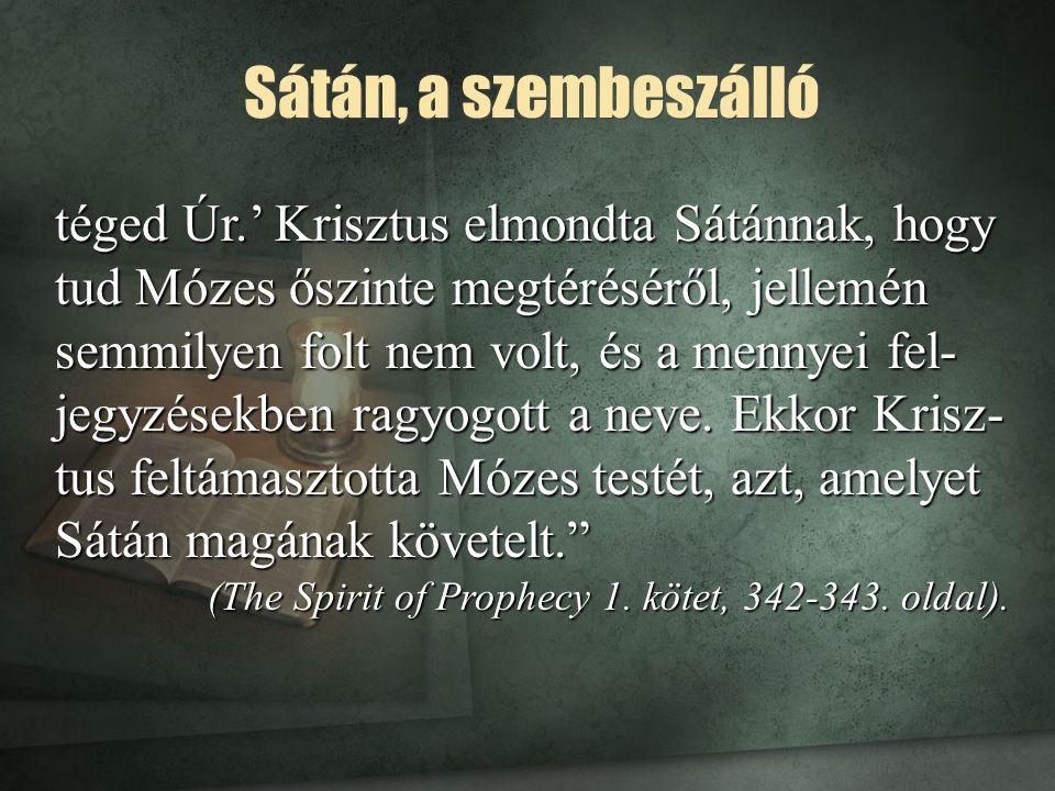 Sátán, a szembeszálló téged Úr.' Krisztus elmondta Sátánnak, hogy tud Mózes őszinte megtéréséről, jellemén semmilyen folt nem volt, és a mennyei fel-
