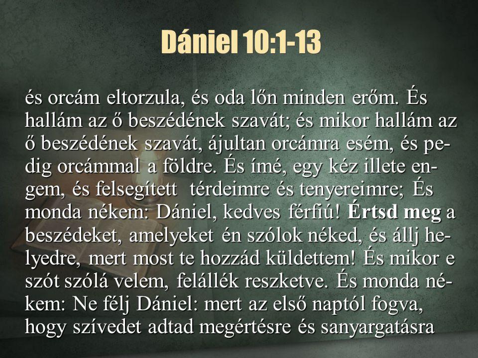Dániel 10:1-13 és orcám eltorzula, és oda lőn minden erőm. És hallám az ő beszédének szavát; és mikor hallám az ő beszédének szavát, ájultan orcámra e
