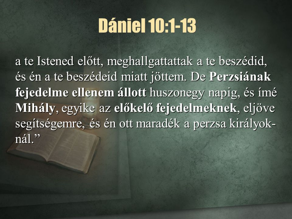 Dániel 10:1-13 a te Istened előtt, meghallgattattak a te beszédid, és én a te beszédeid miatt jöttem. De Perzsiának fejedelme ellenem állott huszonegy